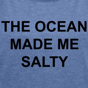 The ocean made me salty Hoodies & Sweatshirts - Women's T-shirt with rolled up sleeves