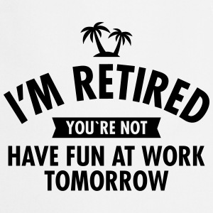 I'm Retired You're Not  -Have Fun At Work Tomorrow T-Shirts - Cooking Apron