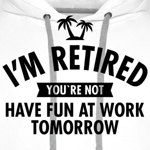 I'm Retired You're Not  -Have Fun At Work Tomorrow T-Shirts - Männer Premium Hoodie