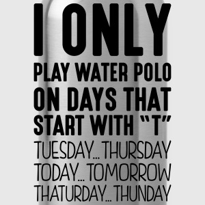i only play water polo on days that end  - Water Bottle