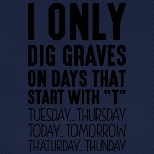 i only dig graves on days that start with t - Baseball Cap