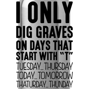 i only dig graves on days that start with t - Water Bottle