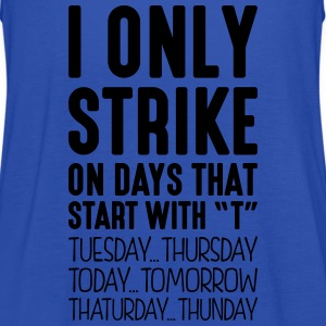 i only strike on days that start with t - Women's Tank Top by Bella