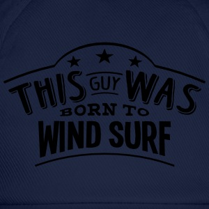 this guy was born to wind surf - Baseball Cap