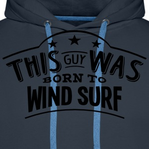 this guy was born to wind surf - Men's Premium Hoodie