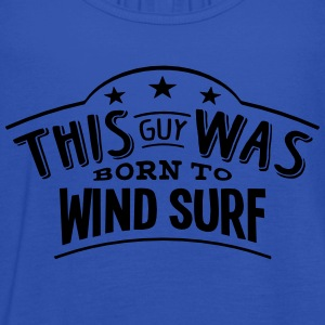 this guy was born to wind surf - Women's Tank Top by Bella