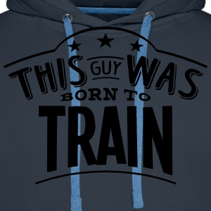 this guy was born to train - Men's Premium Hoodie