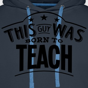 this guy was born to teach - Men's Premium Hoodie