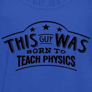 this guy was born to teach physics - Women's Tank Top by Bella