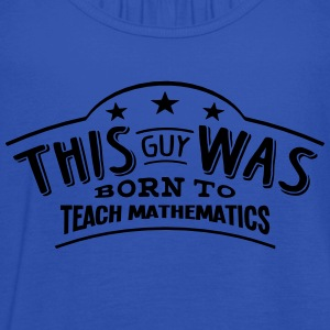 this guy was born to teach mathematics - Women's Tank Top by Bella