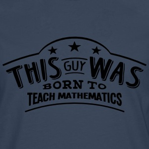 this guy was born to teach mathematics - Men's Premium Longsleeve Shirt