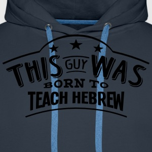 this guy was born to teach hebrew - Men's Premium Hoodie