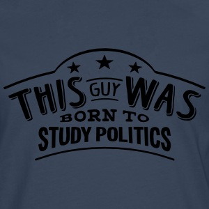 this guy was born to study politics - Men's Premium Longsleeve Shirt
