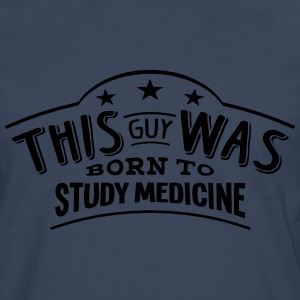 this guy was born to study medicine - Men's Premium Longsleeve Shirt