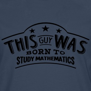 this guy was born to study mathematics - Men's Premium Longsleeve Shirt