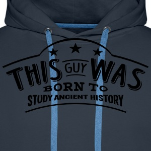 this guy was born to study ancient histo - Men's Premium Hoodie