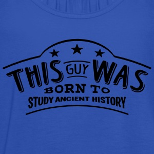 this guy was born to study ancient histo - Women's Tank Top by Bella