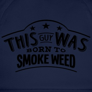 this guy was born to smoke weed - Baseball Cap
