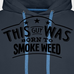 this guy was born to smoke weed - Men's Premium Hoodie