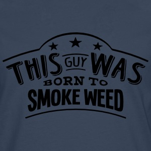 this guy was born to smoke weed - Men's Premium Longsleeve Shirt