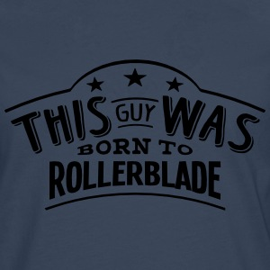 this guy was born to rollerblade - Men's Premium Longsleeve Shirt