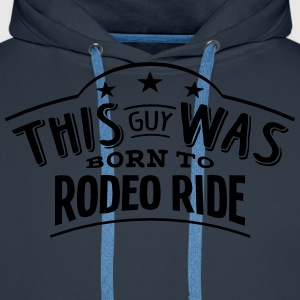 this guy was born to rodeo ride - Men's Premium Hoodie