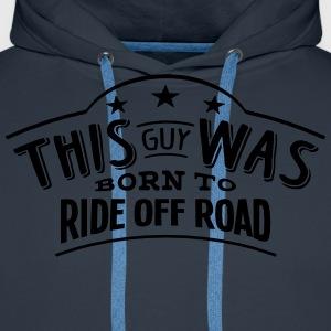 this guy was born to ride off road - Men's Premium Hoodie