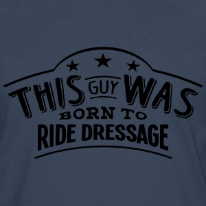 this guy was born to ride dressage - Men's Premium Longsleeve Shirt