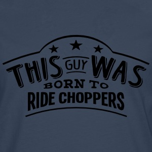 this guy was born to ride choppers - Men's Premium Longsleeve Shirt
