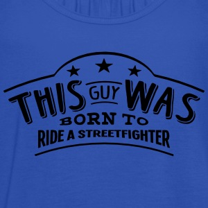 this guy was born to ride a streetfighte - Débardeur Femme marque Bella