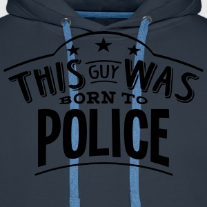 this guy was born to police - Men's Premium Hoodie