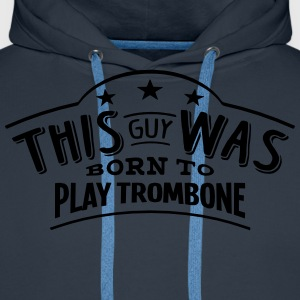 this guy was born to play trombone - Men's Premium Hoodie