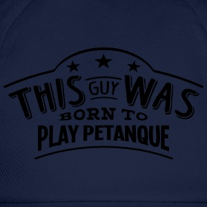 this guy was born to play petanque - Baseball Cap