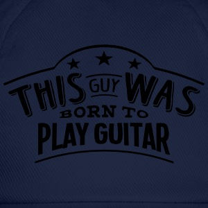 this guy was born to play guitar - Baseball Cap