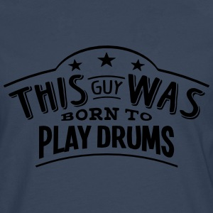 this guy was born to play drums - Men's Premium Longsleeve Shirt