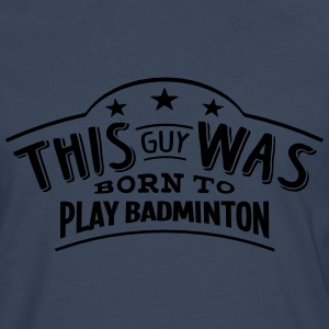 this guy was born to play badminton - T-shirt manches longues Premium Homme