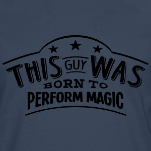 this guy was born to perform magic - Men's Premium Longsleeve Shirt