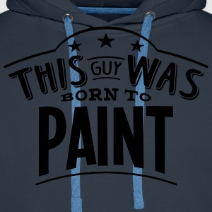 this guy was born to paint - Men's Premium Hoodie