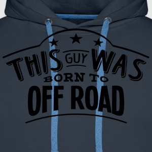this guy was born to off road - Men's Premium Hoodie