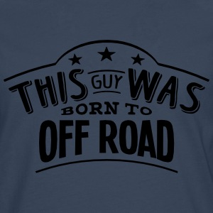 this guy was born to off road - Men's Premium Longsleeve Shirt