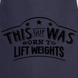 this guy was born to lift weights - Cooking Apron