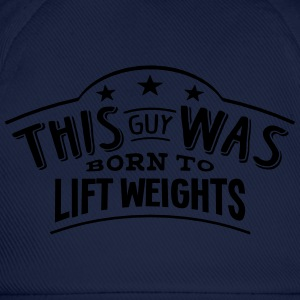 this guy was born to lift weights - Baseball Cap