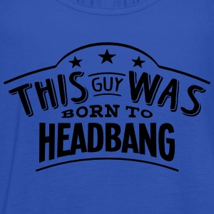 this guy was born to headbang - Women's Tank Top by Bella