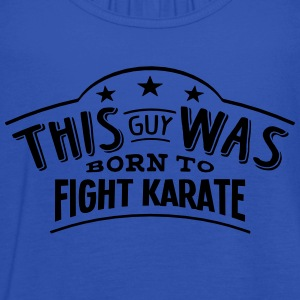 this guy was born to fight karate - Women's Tank Top by Bella
