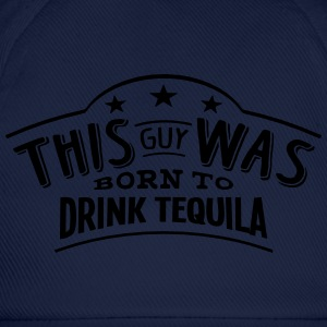 this guy was born to drink tequila - Baseball Cap