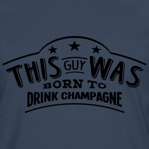 this guy was born to drink champagne - Men's Premium Longsleeve Shirt