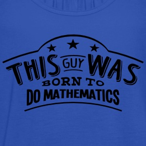 this guy was born to do mathematics - Women's Tank Top by Bella