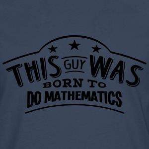 this guy was born to do mathematics - Men's Premium Longsleeve Shirt