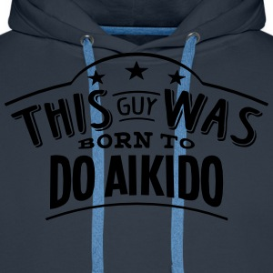 this guy was born to do aikido - Men's Premium Hoodie