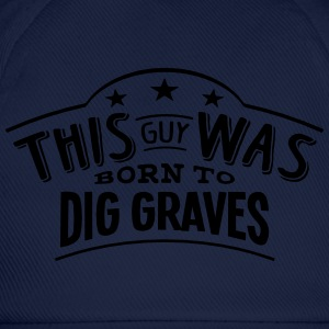 this guy was born to dig graves - Baseball Cap